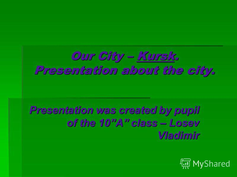 Our City – Kursk. Presentation about the city. Presentation was created by pupil of the 10A class – Losev Vladimir