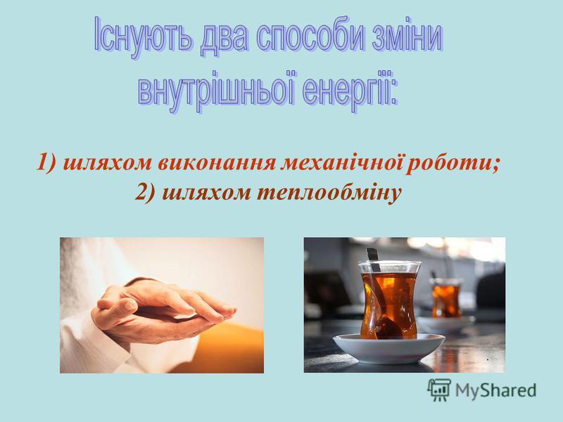 1) шляхом виконання механічної роботи; 2) шляхом теплообміну