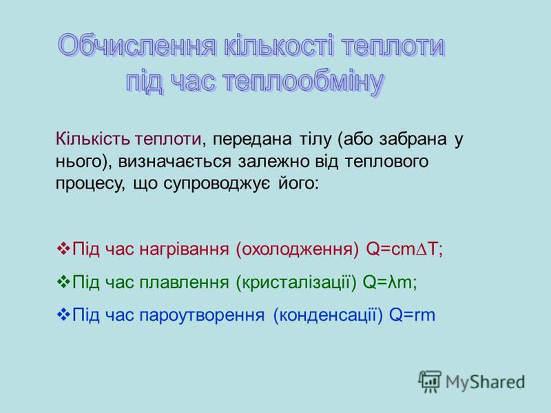 Кількість теплоти, передана тілу (або забрана у нього), визначається залежно від теплового процесу, що супроводжує його: Під час нагрівання (охолодження) Q=cmT; Під час плавлення (кристалізації) Q=λm; Під час пароутворення (конденсації) Q=rm