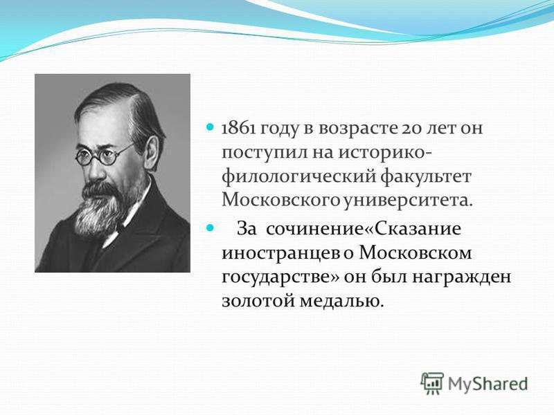 1861 году в возрасте 20 лет он поступил на историко- филологический факультет Московского университета. За сочинение«Сказание иностранцев о Московском государстве» он был награжден золотой медалью.