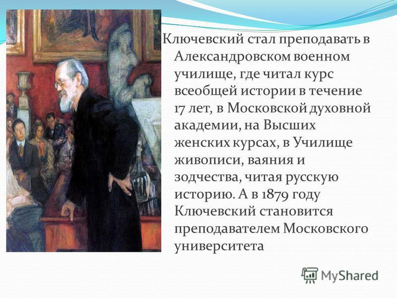 Ключевский стал преподавать в Александровском военном училище, где читал курс всеобщей истории в течение 17 лет, в Московской духовной академии, на Высших женских курсах, в Училище живописи, ваяния и зодчества, читая русскую историю. А в 1879 году Кл