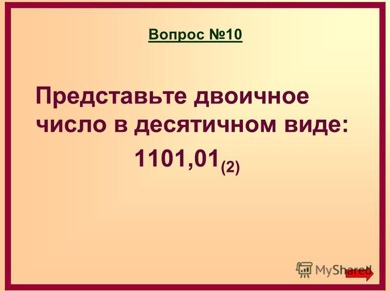 Вопрос 10 Представьте двоичное число в десятичном виде: 1101,01 (2)