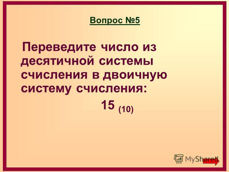 Вопрос 5 Переведите число из десятичной системы счисления в двоичную систему счисления: 15 (10)