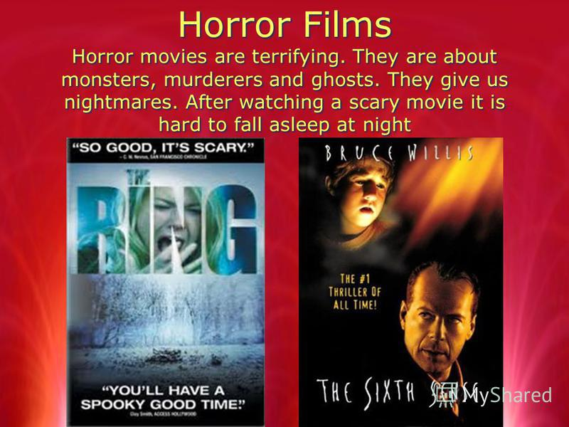 Horror Films Horror movies are terrifying. They are about monsters, murderers and ghosts. They give us nightmares. After watching a scary movie it is hard to fall asleep at night