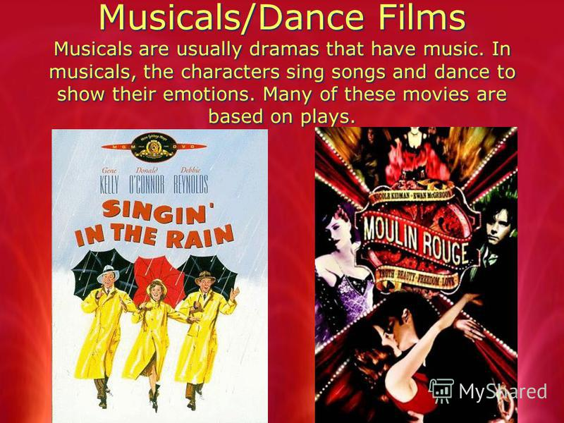 Musicals/Dance Films Musicals are usually dramas that have music. In musicals, the characters sing songs and dance to show their emotions. Many of these movies are based on plays.