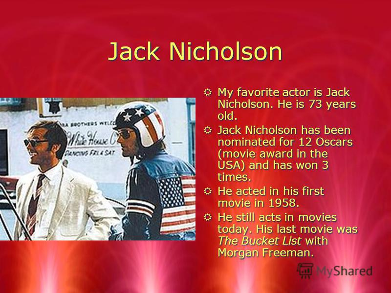 Jack Nicholson RMy favorite actor is Jack Nicholson. He is 73 years old. RJack Nicholson has been nominated for 12 Oscars (movie award in the USA) and has won 3 times. RHe acted in his first movie in 1958. RHe still acts in movies today. His last mov