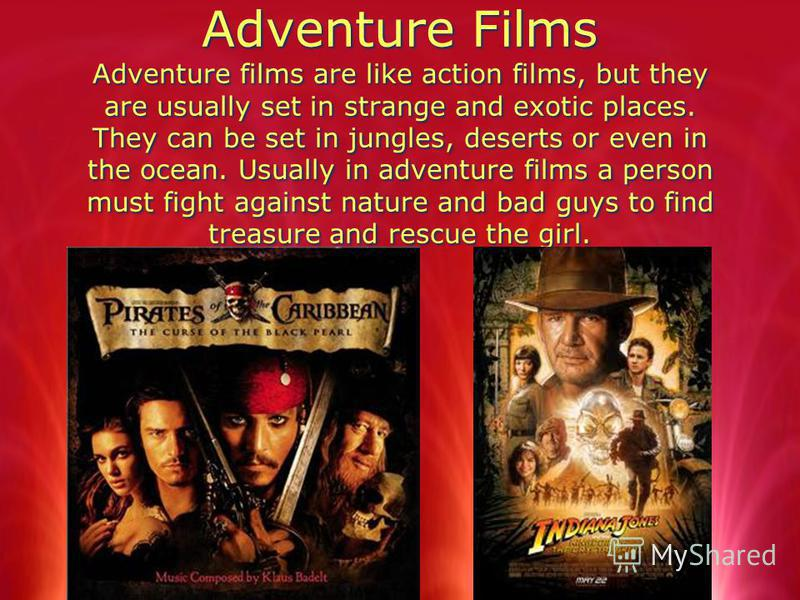 Adventure Films Adventure films are like action films, but they are usually set in strange and exotic places. They can be set in jungles, deserts or even in the ocean. Usually in adventure films a person must fight against nature and bad guys to find
