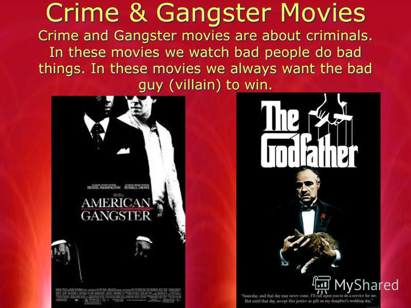 Crime & Gangster Movies Crime and Gangster movies are about criminals. In these movies we watch bad people do bad things. In these movies we always want the bad guy (villain) to win.