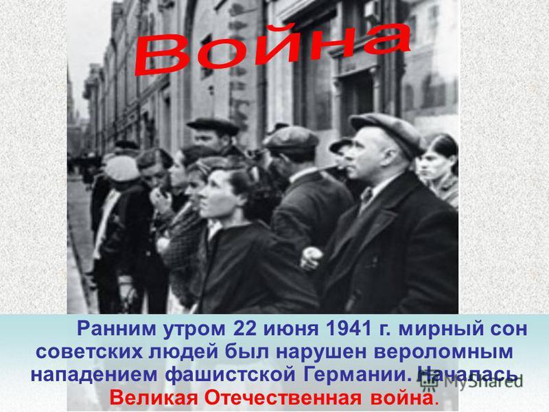 Ранним утром 22 июня 1941 г. мирный сон советских людей был нарушен вероломным нападением фашистской Германии. Началась Великая Отечественная война.