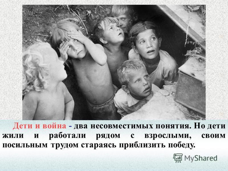 Дети и война - два несовместимых понятия. Но дети жили и работали рядом с взрослыми, своим посильным трудом стараясь приблизить победу.