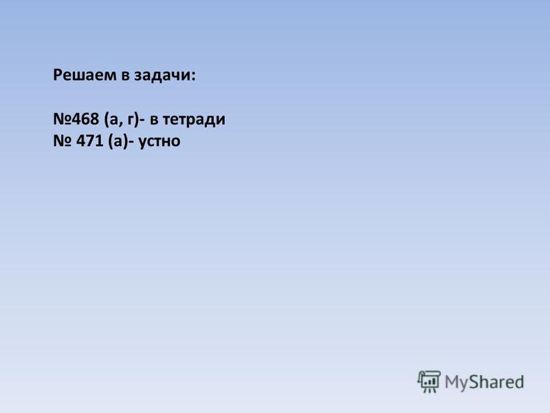 Решаем в задачи: 468 (а, г)- в тетради 471 (а)- устно