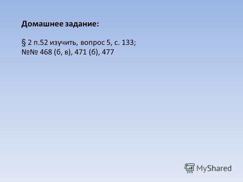 § 2 п.52 изучить, вопрос 5, с. 133; 468 (б, в), 471 (б), 477 Домашнее задание: