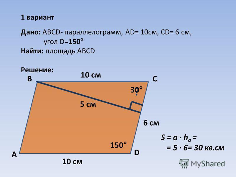 1 вариант 150° ? 10 см 6 см Дано: АВCD- параллелограмм, AD= 10 см, СD= 6 см, угол D=150° Найти: площадь АВСD Решение: А ВС D 30° 10 см 5 см S = а · h a = = 5 · 6= 30 кв.см