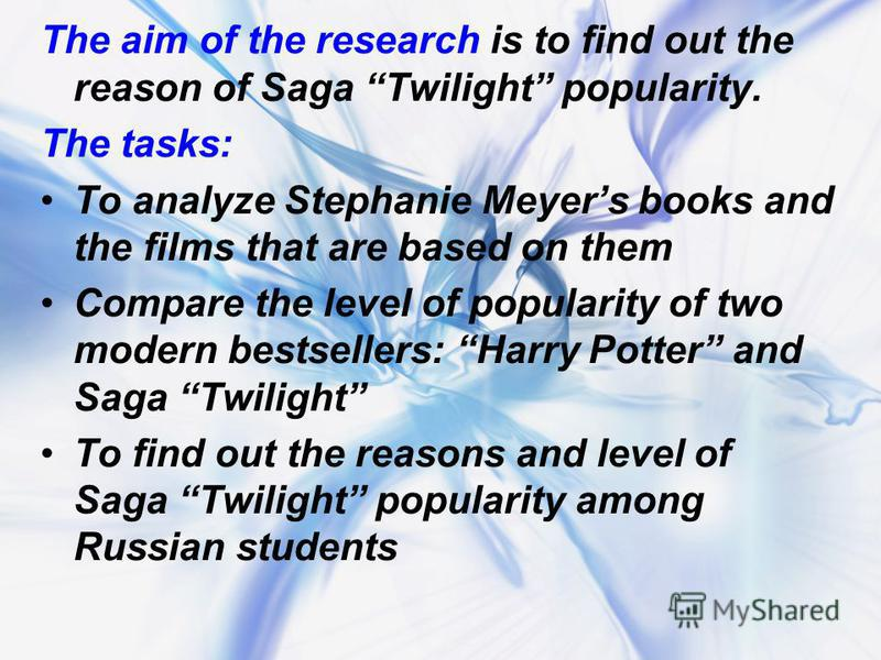 The aim of the research is to find out the reason of Saga Twilight popularity. The tasks: To analyze Stephanie Meyers books and the films that are based on them Compare the level of popularity of two modern bestsellers: Harry Potter and Saga Twilight