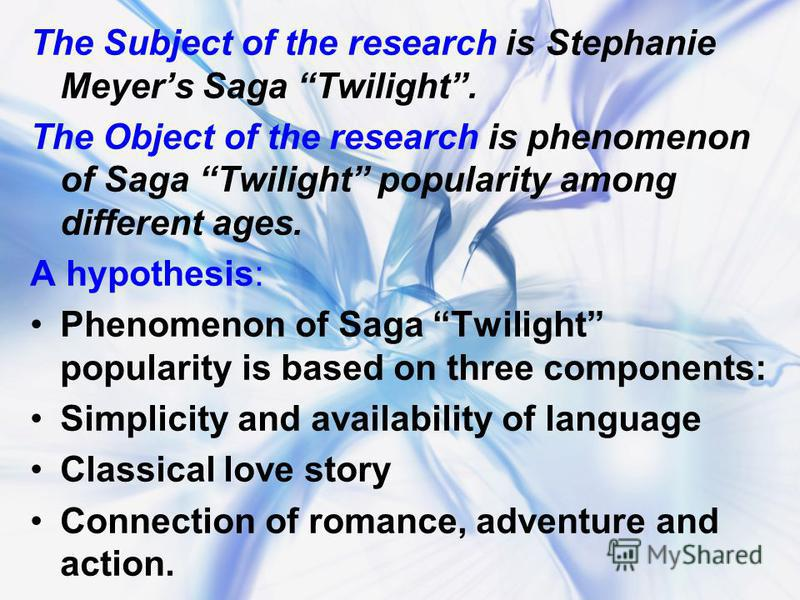 The Subject of the research is Stephanie Meyers Saga Twilight. The Object of the research is phenomenon of Saga Twilight popularity among different ages. A hypothesis: Phenomenon of Saga Twilight popularity is based on three components: Simplicity an
