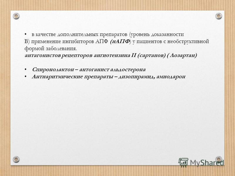 в качестве дополнительных препаратов (уровень доказанности В) применение ингибиторов АПФ (иАПФ) у пациентов с необструктивной формой заболевания. антагонистов рецепторов ангиотензина II (сартанов) ( Лозартан) Спиронолактон – антоганист альдостерона А