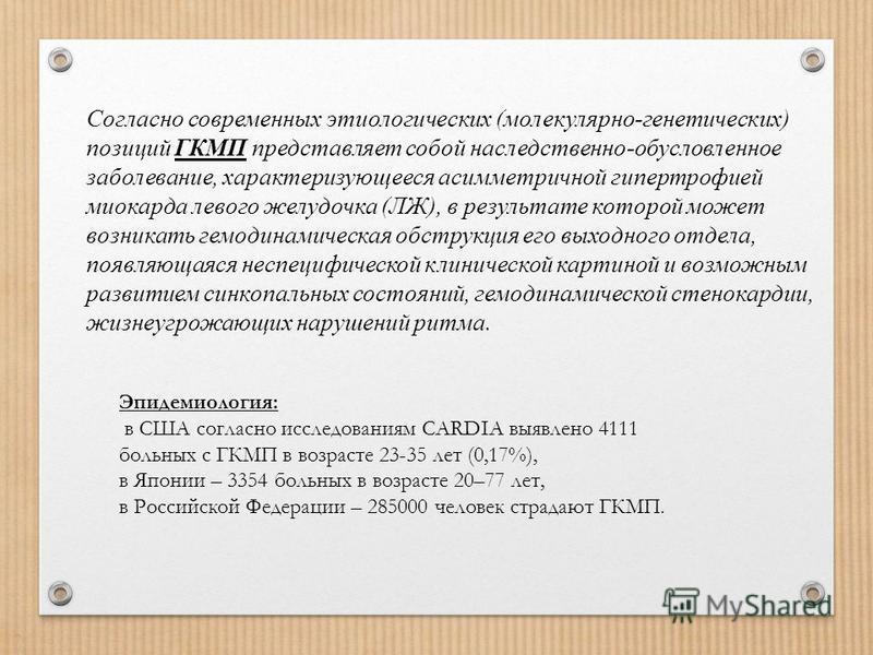 Эпидемиология: в США согласно исследованиям CARDIA выявлено 4111 больных с ГКМП в возрасте 23-35 лет (0,17%), в Японии – 3354 больных в возрасте 20–77 лет, в Российской Федерации – 285000 человек страдают ГКМП. Согласно современных этиологических (мо