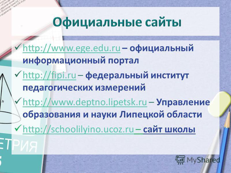 http://www.ege.edu.ru – официальный информационный портал http://www.ege.edu.ru http://fipi.ru – федеральный институт педагогических измерений http://fipi.ru http://www.deptno.lipetsk.ru – Управление образования и науки Липецкой области http://www.de