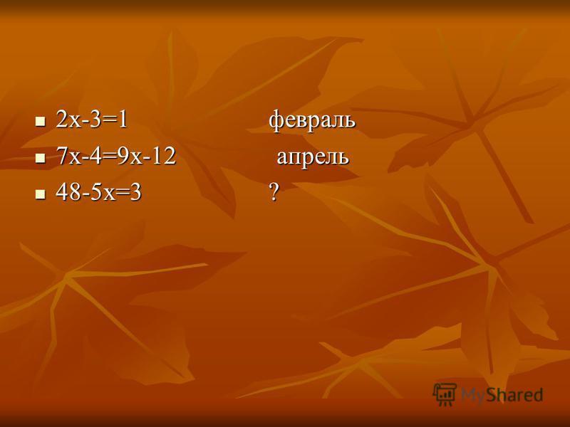 2 х-3=1 февраль 2 х-3=1 февраль 7 х-4=9 х-12 апрель 7 х-4=9 х-12 апрель 48-5 х=3 ? 48-5 х=3 ?