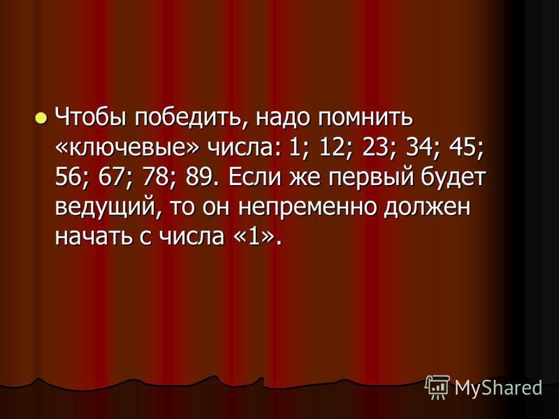 Чтобы победить, надо помнить «ключевые» числа: 1; 12; 23; 34; 45; 56; 67; 78; 89. Если же первый будет ведущий, то он непременно должен начать с числа «1». Чтобы победить, надо помнить «ключевые» числа: 1; 12; 23; 34; 45; 56; 67; 78; 89. Если же перв