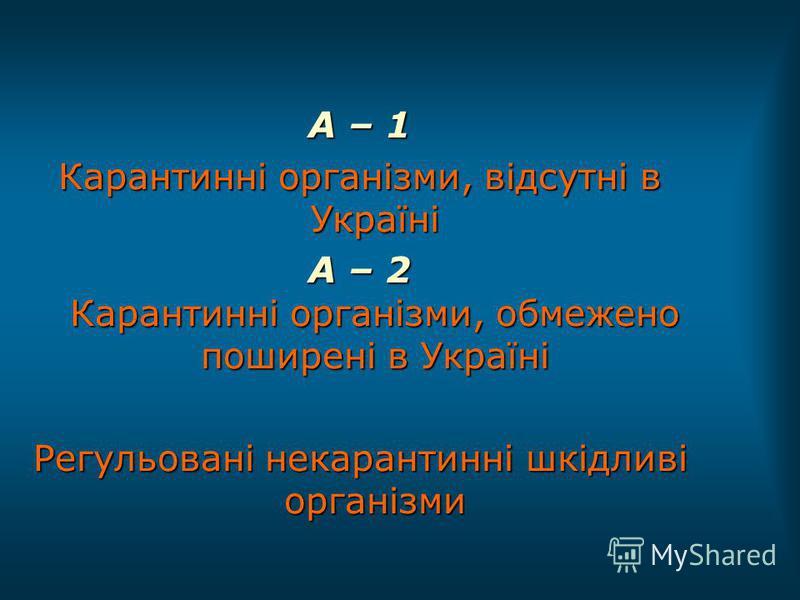 А – 1 Карантинні організми, відсутні в Україні А – 2 Карантинні організми, обмежено поширені в Україні Регульовані некарантинні шкідливі організми