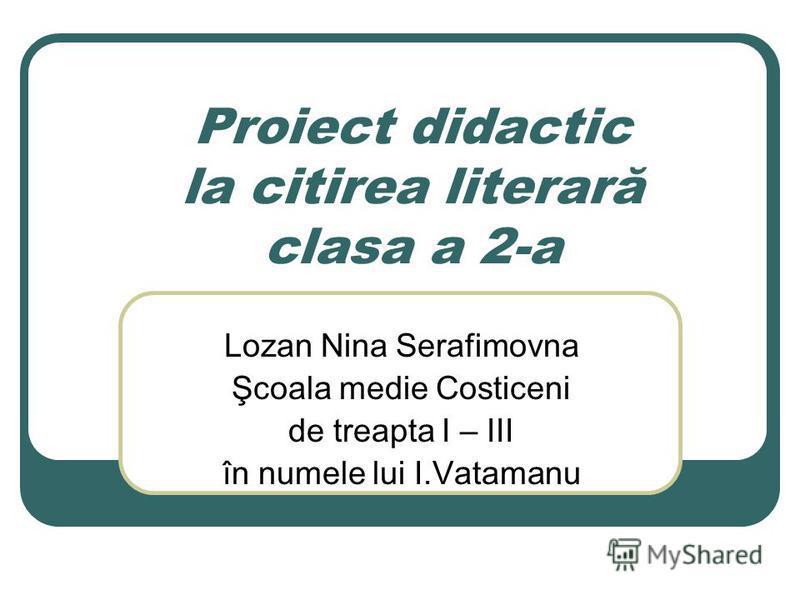 Proiect didactic la citirea literară clasa a 2-a Lozan Nina Serafimovna Şcoala medie Costiceni de treapta I – III în numele lui I.Vatamanu