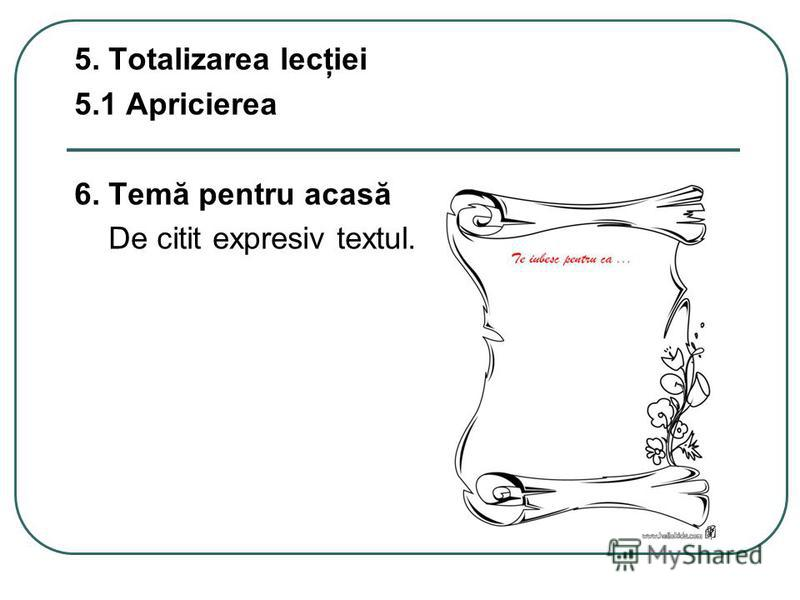 5. Totalizarea lecţiei 5.1 Apricierea 6. Temă pentru acasă De citit expresiv textul.
