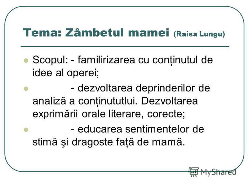 Tema: Zâmbetul mamei (Raisa Lungu) Scopul: - familirizarea cu conţinutul de idee al operei; - dezvoltarea deprinderilor de analiză a conţinututlui. Dezvoltarea exprimării orale literare, corecte; - educarea sentimentelor de stimă şi dragoste faţă de