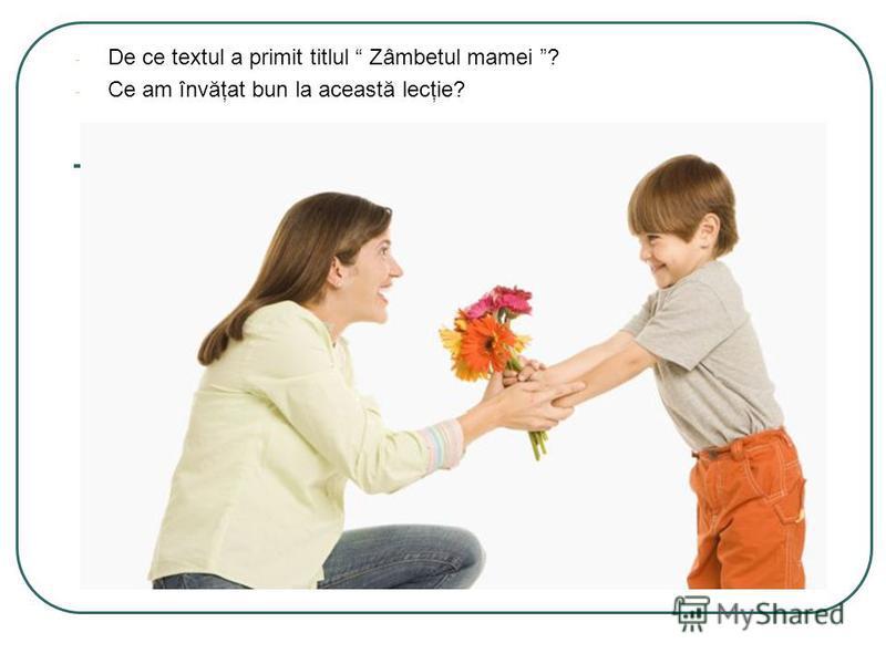 - De ce textul a primit titlul Zâmbetul mamei ? - Ce am învăţat bun la această lecţie?
