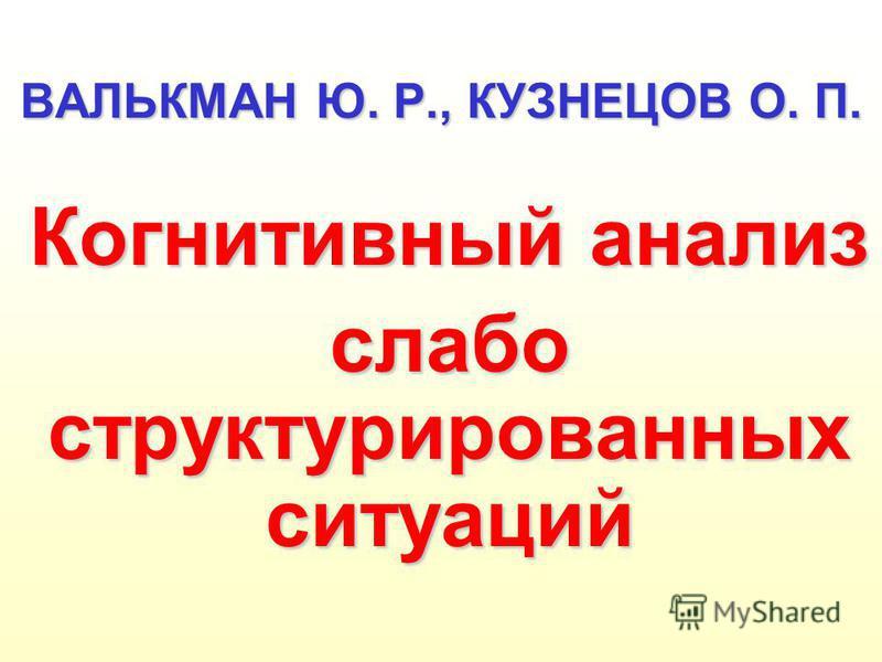 ВАЛЬКМАН Ю. Р., КУЗНЕЦОВ О. П. Когнитивный анализ слабо структурированных ситуаций