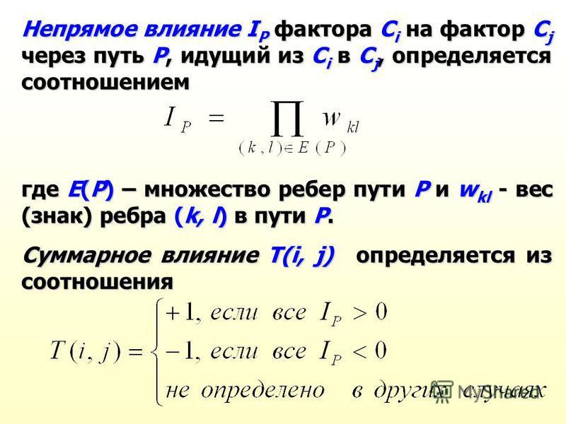 Непрямое влияние I P фактора C i на фактор C j через путь Р, идущий из C i в C j, определяется соотношением где Е(Р) – множество ребер пути Р и w kl - вес (знак) ребра (k, l) в пути Р. Суммарное влияние T(i, j) определяется из соотношения
