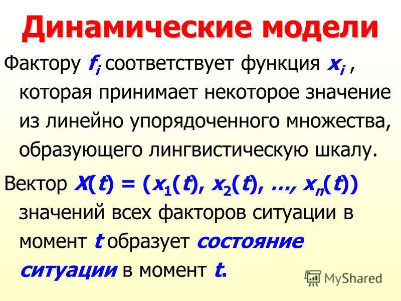 Динамические модели Фактору f i соответствует функция x i, которая принимает некоторое значение из линейно упорядоченного множества, образующего лингвистическую шкалу. Вектор X(t) = (x 1 (t), x 2 (t), …, x n (t)) значений всех факторов ситуации в мом