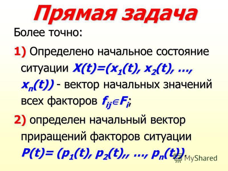 Прямая задача Более точно: 1) Определено начальное состояние ситуации X(t)=(x 1 (t), x 2 (t), …, x n (t)) - вектор начальных значений всех факторов f ij F i ; 2) определен начальный вектор приращений факторов ситуации P(t)= (p 1 (t), p 2 (t),, …, p n