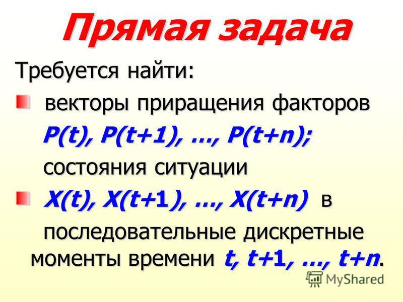 Прямая задача Требуется найти: векторы приращения факторов векторы приращения факторов P(t), P(t+1), …, P(t+n); P(t), P(t+1), …, P(t+n); состояния ситуации состояния ситуации X(t), X(t+1), …, X(t+n) в X(t), X(t+1), …, X(t+n) в последовательные дискре