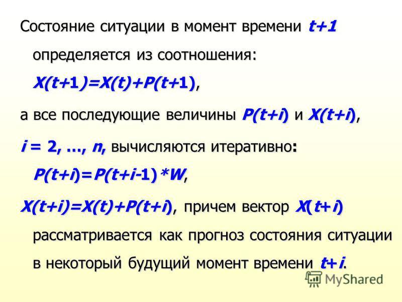 Состояние ситуации в момент времени t+1 определяется из соотношения: X(t+1)=X(t)+P(t+1), а все последующие величины P(t+i) и X(t+i), i = 2, …, n, вычисляются итеративно: P(t+i)=P(t+i-1)*W, X(t+i)=X(t)+P(t+i), причем вектор X(t+i) рассматривается как
