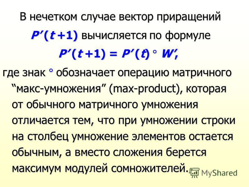 В нечетком случае вектор приращений P (t +1) вычисляется по формуле P (t +1) = P (t) W, где знак обозначает операцию матричного макс-умножения (max-product), которая от обычного матричного умножения отличается тем, что при умножении строки на столбец