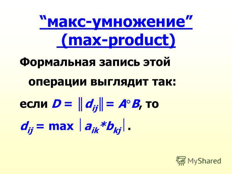 макс-умножение (max-product) Формальная запись этой операции выглядит так: если D = d ij = А В, то d ij = max a ik *b kj.