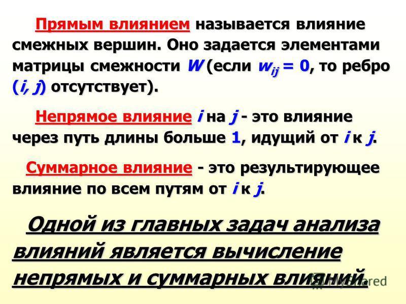 Прямым влиянием называется влияние смежных вершин. Оно задается элементами матрицы смежности W (если w ij = 0, то ребро (i, j) отсутствует). Прямым влиянием называется влияние смежных вершин. Оно задается элементами матрицы смежности W (если w ij = 0