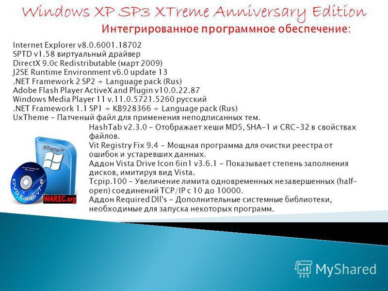 Internet Explorer v8.0.6001.18702 SPTD v1.58 виртуальный драйвер DirectX 9.0c Redistributable (март 2009) J2SE Runtime Environment v6.0 update 13. NET Framework 2 SP2 + Language pack (Rus) Adobe Flash Player ActiveX and Plugin v10.0.22.87 Windows Med