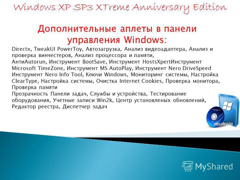Дополнительные аплеты в панели управления Windows: Directx, TweakUI PowerToy, Автозагрузка, Анализ видеоадаптера, Анализ и проверка винчестеров, Анализ процессора и памяти, АнтиAutorun, Инструмент BootSave, Инструмент НоstsXpert Инструмент Microsoft