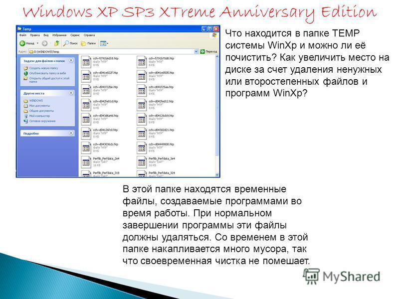 Что находится в папке TEMP системы WinXp и можно ли её почистить? Как увеличить место на диске за счет удаления ненужных или второстепенных файлов и программ WinXp? В этой папке находятся временные файлы, создаваемые программами во время работы. При