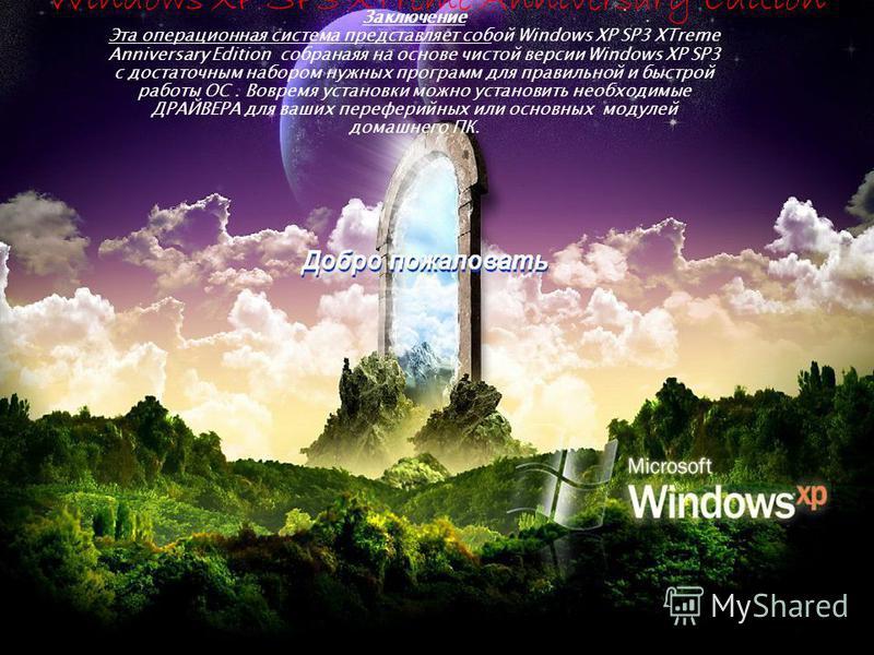 Заключение Эта операционная система представляет собой Windows XP SP3 XTreme Anniversary Edition собранаяя на основе чистой версии Windows XP SP3 с достаточным набором нужных программ для правильной и быстрой работы ОС. Вовремя установки можно устано