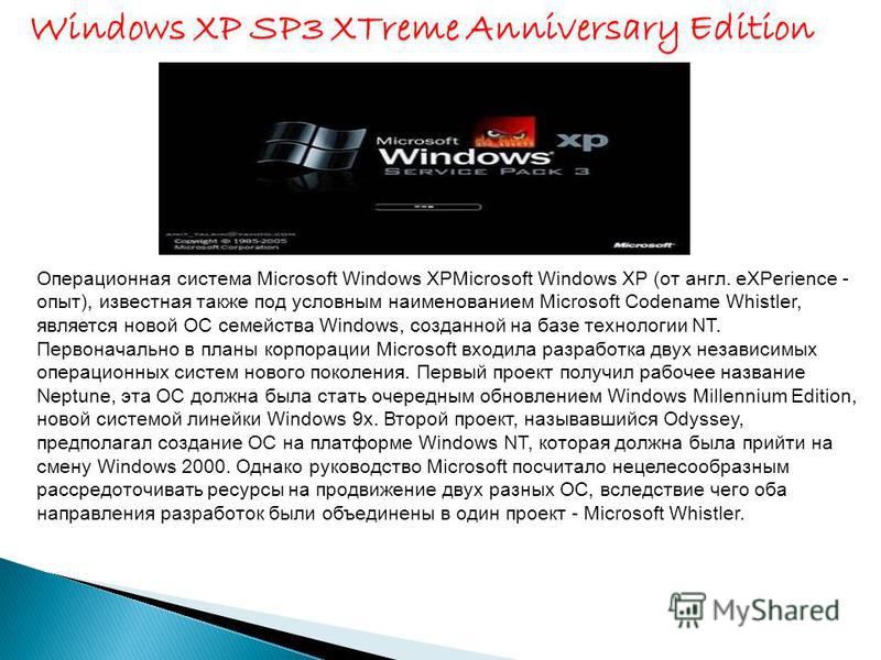 Операционная система Microsoft Windows XPMicrosoft Windows XP (от англ. eXPerience - опыт), известная также под условным наименованием Microsoft Codename Whistler, является новой ОС семейства Windows, созданной на базе технологии NT. Первоначально в