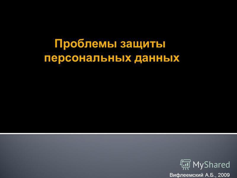 Вифлеемский А.Б., 2009 Проблемы защиты персональных данных