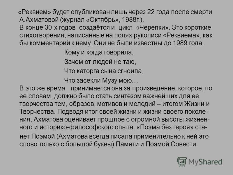 «Реквием» будет опубликован лишь через 22 года после смерти А.Ахматовой (журнал «Октябрь», 1988 г.). В конце 30-х годов создаётся и цикл «Черепки». Это короткие стихотворения, написанные на полях рукописи «Реквиема», как бы комментарий к нему. Они не