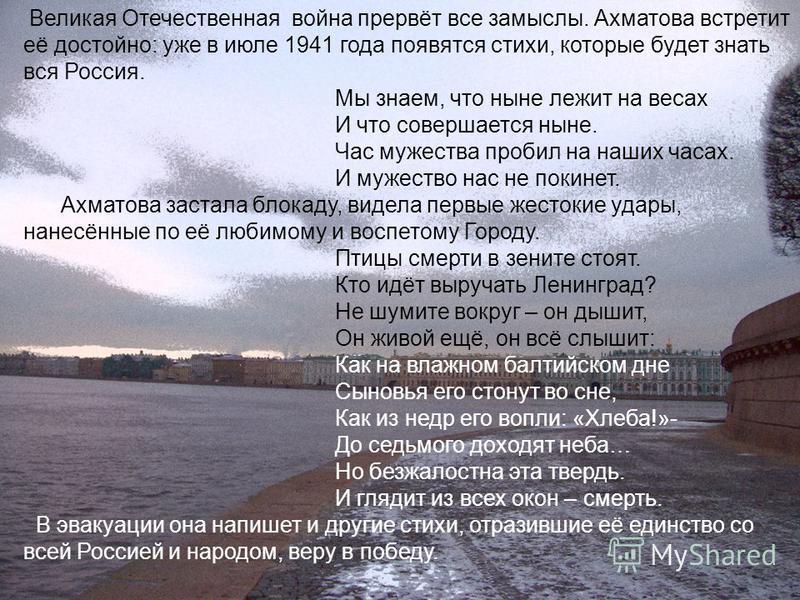 Великая Отечественная война прервёт все замыслы. Ахматова встретит её достойно: уже в июле 1941 года появятся стихи, которые будет знать вся Россия. Мы знаем, что ныне лежит на весах И что совершается ныне. Час мужества пробил на наших часах. И мужес