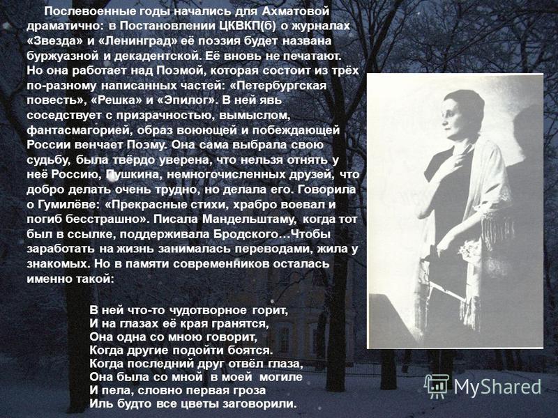Послевоенные годы начались для Ахматовой драматично: в Поcтановлении ЦКВКП(б) о журналах «Звезда» и «Ленинград» её поэзия будет названа буржуазной и декадентской. Её вновь не печатают. Но она работает над Поэмой, которая состоит из трёх по-разному на