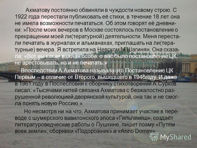 Ахматову постоянно обвиняли в чуждости новому строю. С 1922 года перестали публиковать её стихи, в течение 18 лет она не имела возможности печататься. Об этом говорят её дневники: »После моих вечеров в Москве состоялось постановление о прекращении мо
