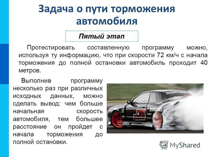 Задача о пути торможения автомобиля Пятый этап Протестировать составленную программу можно, используя ту информацию, что при скорости 72 км/ч с начала торможения до полной остановки автомобиль проходит 40 метров. Выполнив программу несколько раз при