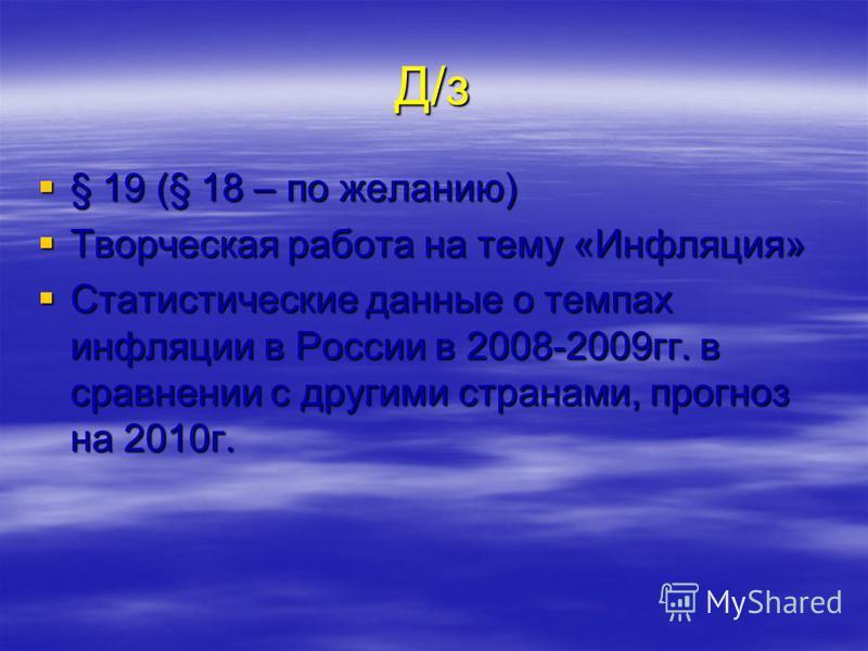 Д/з § 19 (§ 18 – по желанию) § 19 (§ 18 – по желанию) Творческая работа на тему «Инфляция» Творческая работа на тему «Инфляция» Статистические данные о темпах инфляции в России в 2008-2009 гг. в сравнении с другими странами, прогноз на 2010 г. Статис